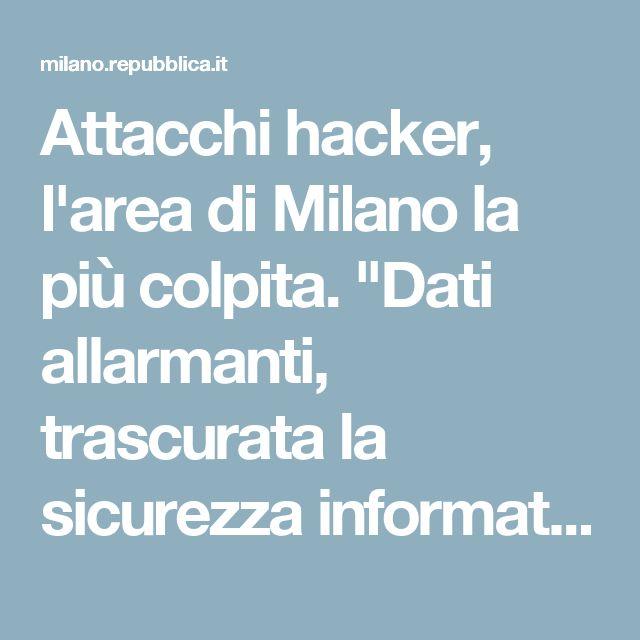 """Attacchi hacker, l'area di Milano la più colpita. """"Dati allarmanti, trascurata la sicurezza informatica"""" - Repubblica.it"""