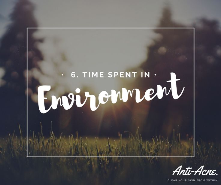 Number 6... The environment you spend majority or long periods of your time in could be encouraging your acne. E.g. The temperature causing sweat or grease encountered in the work environment (for example, a kitchen) vs. being outside in nature allowing fresh air to your face. It is important you take the time to immerse yourself in nature for this reason as well to help reduce stress.