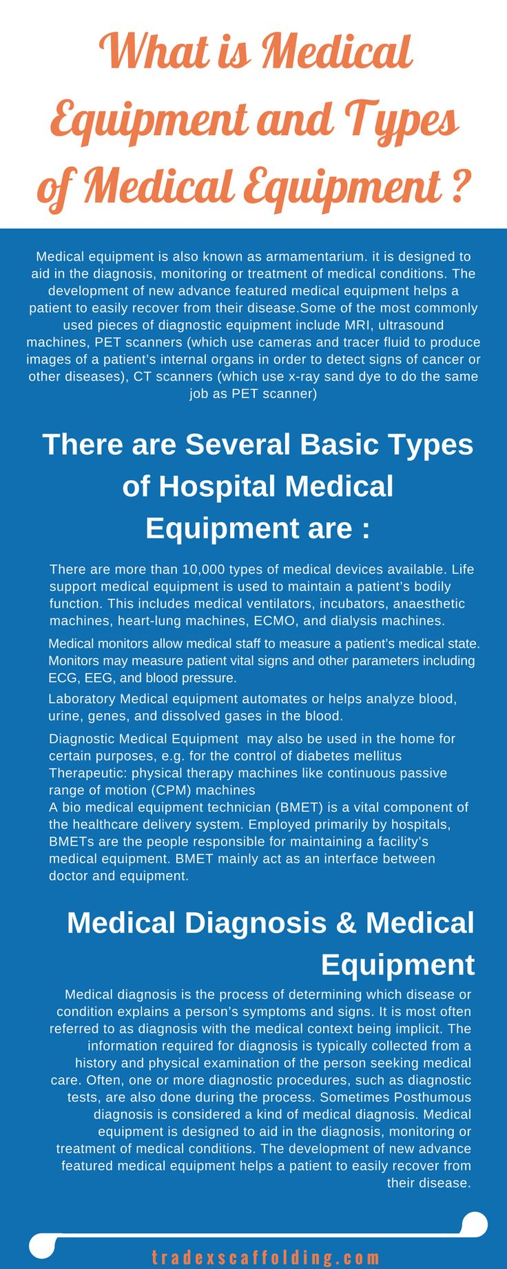 Medical equipment is also known as armamentarium. it is designed to aid in the diagnosis, monitoring or treatment of medical conditions. The development of new advance featured medical equipment helps a patient to easily recover from their disease.Some of the most commonly used pieces of diagnostic equipment include MRI, ultrasound machines, PET scanners , CT scanners