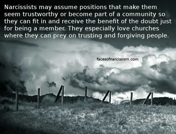 Narcissists may assume positions that make them seem trustworthy or become part of a community so they can fit in and receive the benefit of the doubt just for being a member. They especially love churches where they can prey on trusting and forgiving people.