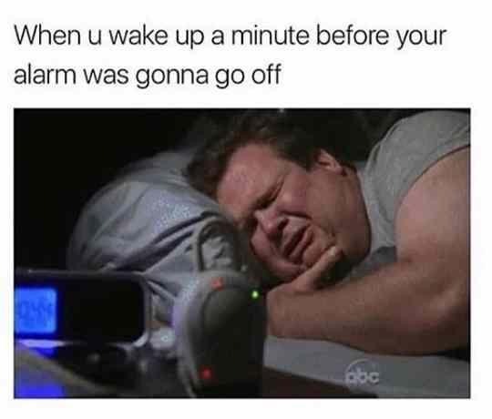 When You Wake Up A Minute Before Your Alarm Was Gonna Go Off