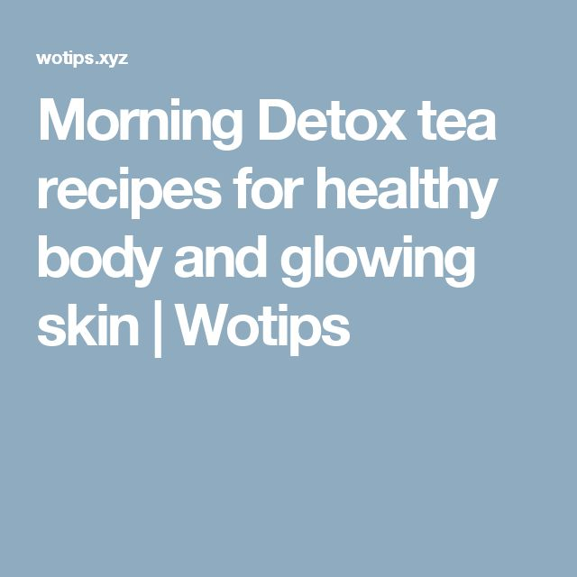 Morning Detox tea recipes for healthy body and glowing skin | Wotips