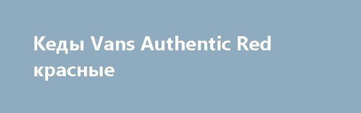Кеды Vans Authentic Red красные http://brandar.net/ru/a/ad/kedy-vans-authentic-red-krasnye/  Плотный канвасНашивка с логотипом брендаМеталлические кольца для шнурковУдобная стелькаКлассический силуэтДоставка Новой почтой Отправка наложенным платежомРазмеры от 36 по 45