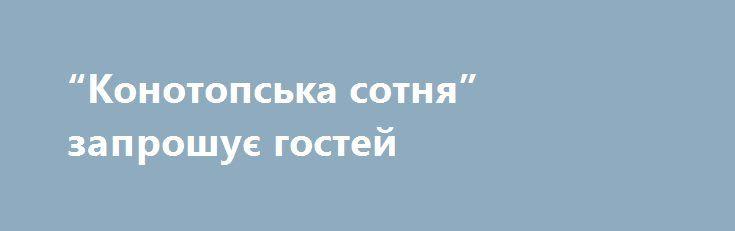 """""""Конотопська сотня"""" запрошує гостей http://konotop.in.ua/novosti/ostann-novini/konotopska-sotnya-zaproshuye-gostey/  У наступний четвер, 21 вересня у нашому місті розпочнеться універсальна виставка-ярмарок «Конотопська сотня», яка буде тривати з 21 по 24 вересня біля міського палацу культури...."""