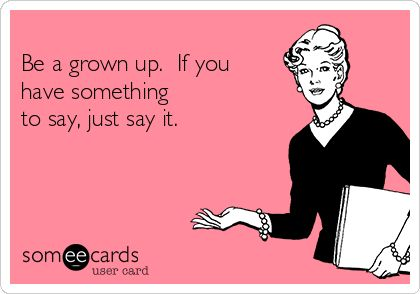 Be a grown up. If you have something to say, just say it.