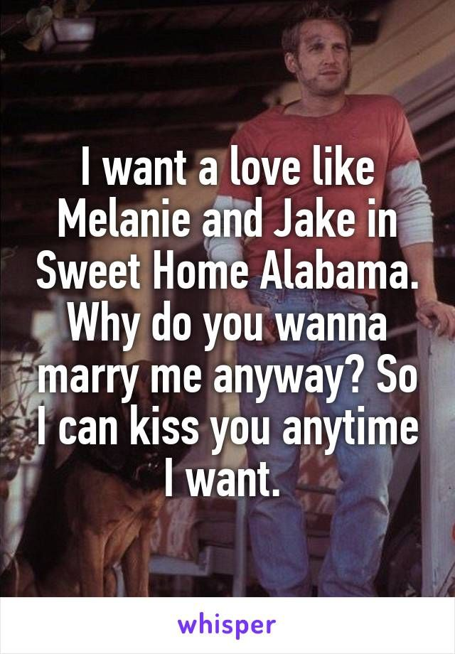 I want a love like Melanie and Jake in Sweet Home Alabama. Why do you wanna marry me anyway? So I can kiss you anytime I want.