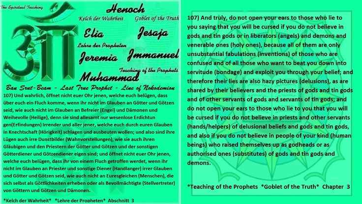 107) And truly, do not open your ears to those who lie to you saying that you will be cursed if you do not believe in gods and tin gods or in liberators (angels) and demons and venerable ones (holy ones), because all of them are only unsubstantial fabulations (inventions) of those who are confused and of all those who want to beat you down into servitude (bondage) and exploit you through your belief; and therefore their lies are also hazy pictures (delusions), as are shared by their…