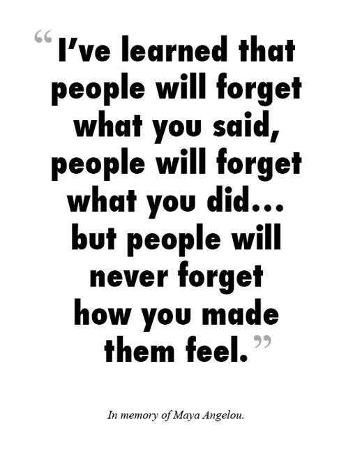 """Quote: """"I've learned that people will forget what you said, people will forget what you did… but people will never forget how you made them feel."""""""