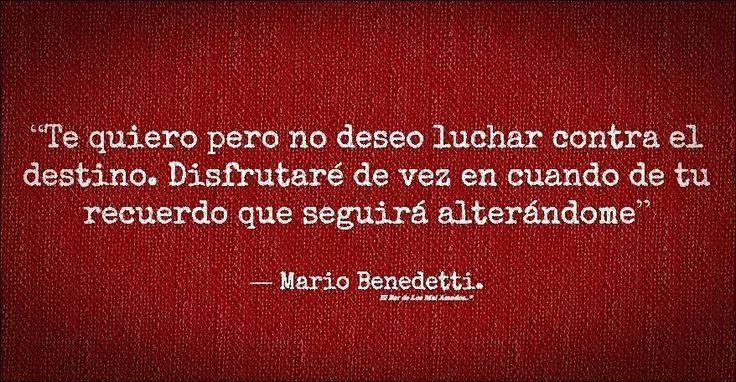 Mario Benedetti Simplemente. Te quiero pero no deseo luchar contra el destino