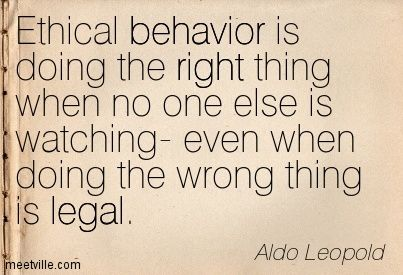 """Ethical behavior is doing the right thing when no one else is watching – even when doing the wrong thing is legal"" –Aldo Leopold"