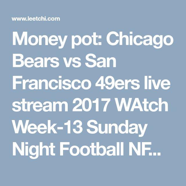 Money pot: Chicago Bears vs San Francisco 49ers live stream 2017 WAtch Week-13 Sunday Night Football NFL - Leetchi.com