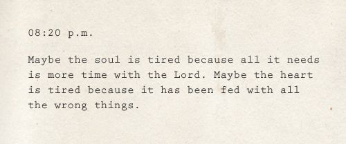 Maybe the soul is tired because it needs time with God, maybe the heart is tired because it has been fed the wrong things.