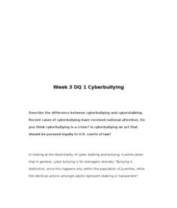 Week 3 DQ 1 Cyberbullying    Describe the difference between cyberbullying and cyberstalking. Recent cases of cyberbullying have received national attention. Do you think cyberbullying is a crime? Is cyberbullying an act that should be pursued legally in U.S. courts of law?