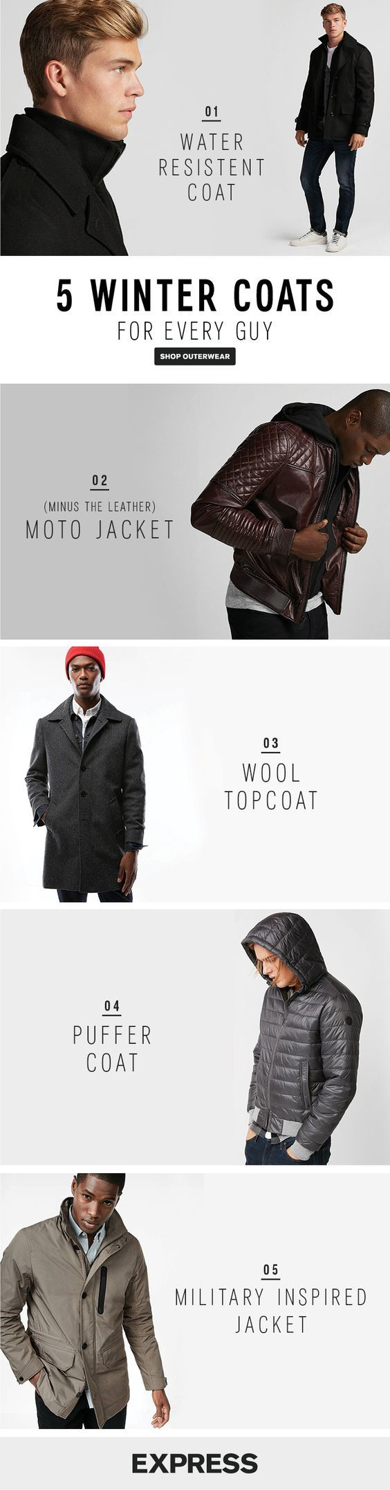 Shop the 5 best winter coats for men at Express and stay warm all season. For the guy who is used to unpredictable weather, a rain coat will keep you dry and stylish. For the eco-friendly guy, go for a recycled wool topcoat or a (minus the) leather moto jacket is best. For the street style guy, a puffer coat is a closet must-have. For the guy who loves style, a military-inspired coat is perfect. Shop them all at Express.