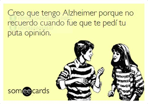 Creo que tengo Alzheimer's porque no recuerdo cuando fue que te pedi tu puta opinion! =)