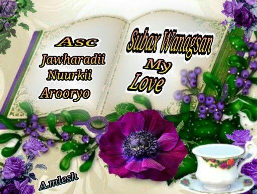 Asc. Subax Wanagsan nuurkii Arooryo  Good morning my love