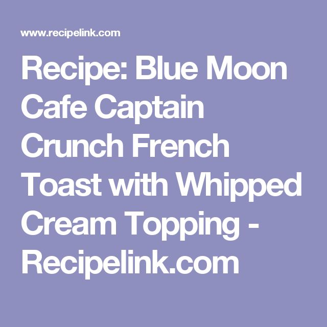 Recipe: Blue Moon Cafe Captain Crunch French Toast with Whipped Cream Topping - Recipelink.com