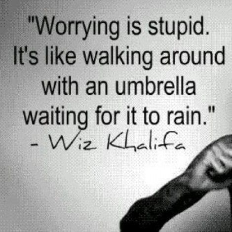 Worrying is stupid... that is all. ;)