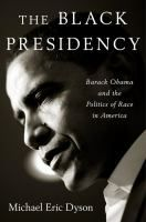 The Black presidency : Barack Obama and the politics of race in America / Michael Eric Dyson