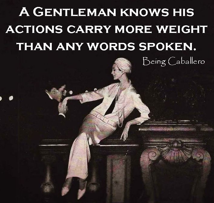 Gentleman's Quote: A Gentleman knows his actions carry more weight than any words spoken.-Being Caballero