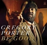 GREGORY PORTER - Be Good  (Motéma/Membran/Sony)  One of the new favorite jazz singers...