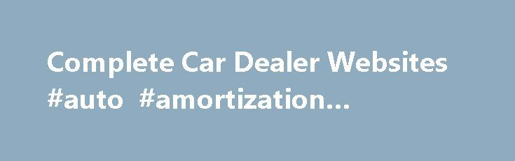 Complete Car Dealer Websites #auto #amortization #schedule http://usa.remmont.com/complete-car-dealer-websites-auto-amortization-schedule/  #car websites # Complete Car Dealer Websites Branding car dealers by their inventory I m a web developer. I specialize in branding used car dealers by their inventory. I do all my own work, answer my own phone and limit myself to how many dealers that I work with. With a lifetime in the car business, I am very familiar with what car dealers are trying to…
