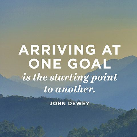 Arriving at one goal is the starting point to another. — John Dewey