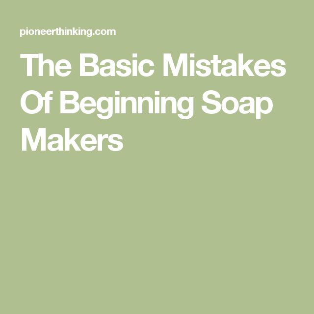 The Basic Mistakes Of Beginning Soap Makers