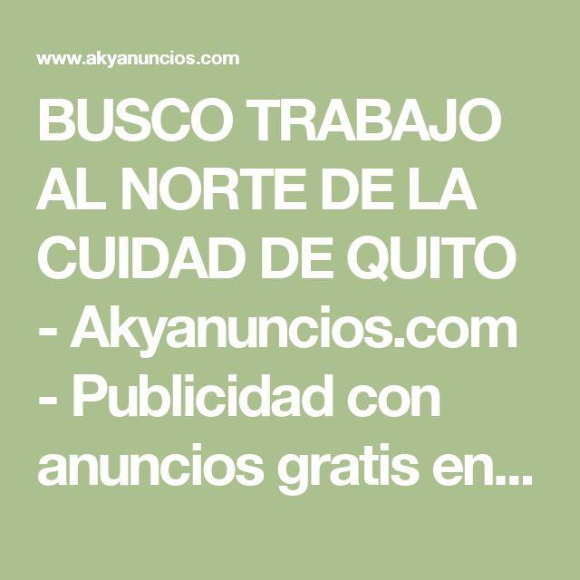 BUSCO TRABAJO AL NORTE DE LA CUIDAD DE QUITO - Akyanuncios.com - Publicidad con anuncios gratis en Ecuador