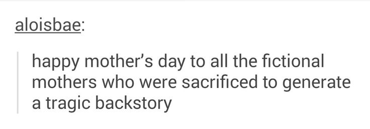 Happy mother's day to all the fictional mothers who were sacrificed to generate a tragic backstory.