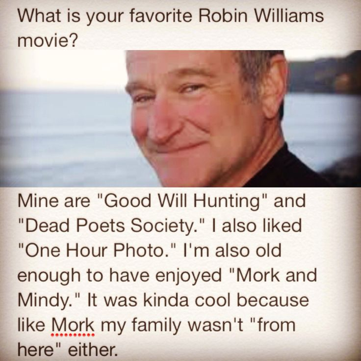 """What is your favorite Robin Williams movie? Mine are """"Good Will Hunting"""" and """"Dead Poets Society."""" I also liked """"One Hour Photo."""" I'm also old enough to have enjoyed """"Mork and Mindy."""" It was kinda cool because like Mork my family wasn't """"from here"""" either."""