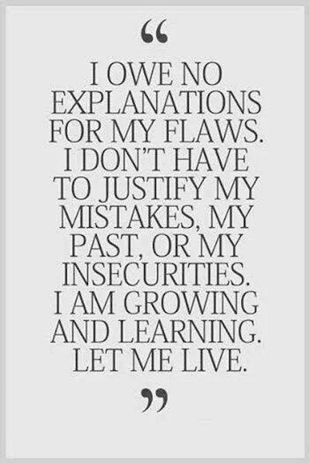 I own no explanations for my flaws. I don't have to justify my mistakes, my past, or my insecurities. I am growing and learning. Let me live.