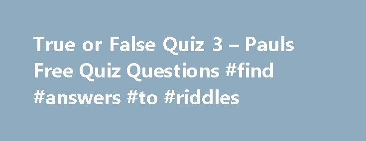 True or False Quiz 3 – Pauls Free Quiz Questions #find #answers #to #riddles http://health.nef2.com/true-or-false-quiz-3-pauls-free-quiz-questions-find-answers-to-riddles/  #true or false answers # True or False Quiz 3 1. An emu cannot fly? 2. A Dowager is the widow of a peer or a baronet? 3. Julie Andrews was the original Eliza Doolittle in My Fair lady? 4. Fleas are bloodsuckers? 5. Wyoming is on the Canadian border of the USA? 6. Two is a Prime number? 7. Quaker is another name for a…