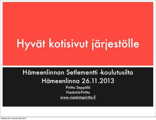 """Esitykseni """"Hyvät kotisivut järjestölle"""" on pohjamateriaali Hämeenlinnan Setlementille pidetystä koulutuksesta 26.11.2013. Materiaalissa käydään läpi hyvien verkkosivujen perusteita sekä listataan, mitä tulisi huomioida isompien ja pienempien järjestöjen verkkosivu-uudistusta suunniteltaessa. Materiaalista löytyy myös vinkkejä verkkokirjoittamiseen ja sisällöntuotantoon. http://www.slideshare.net/Piritta/hyvat-kotisivut-jarjestolle"""