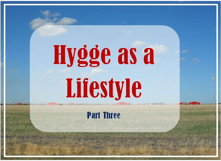 How to have a Hygge Lifestyle. https://joannagreen.ca/2018/03/10/hygge-as-a-lifestyle-part-three/