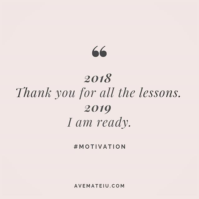 Positive New Year Quotes 2018: 2018: Thank You For All The Lessons; 2019: I Am Ready