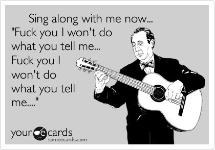 "Sing along with me now... ""Fuck you I won't do what you tell me... Fuck you I won't do what you tell me...."" 