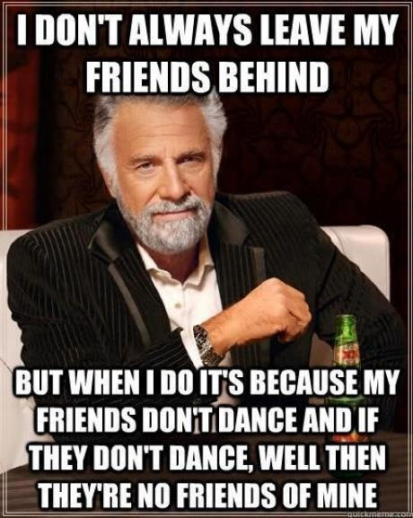 I don't always leave my friends behind ... But when I do, it's because my friends don't dance and if they don't dance, well, they're no friends of mine! ~ That's right ... the song is in YOUR head now! bbbuuuaaahhhahahaha