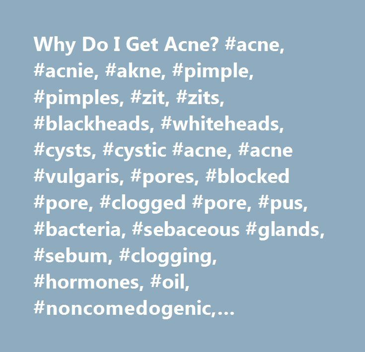 Why Do I Get Acne? #acne, #acnie, #akne, #pimple, #pimples, #zit, #zits, #blackheads, #whiteheads, #cysts, #cystic #acne, #acne #vulgaris, #pores, #blocked #pore, #clogged #pore, #pus, #bacteria, #sebaceous #glands, #sebum, #clogging, #hormones, #oil, #noncomedogenic, #nonacnegenic, #self-image, #dermatologist, #food #and #acne, #does #the #food #i #eat #cause #acne, #exercising, #exercise #and #acne, #stress, #acne #treatments, #cure #acne, #treating #acne, #antibiotics, #accutane, #can #i…