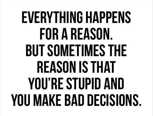 "Hahahahaha. This used to be my response to my mom when she would say ""everything happens for a reason.""  ""Yes. Because I'm an idiot and I made bad choices."" Roflmao"