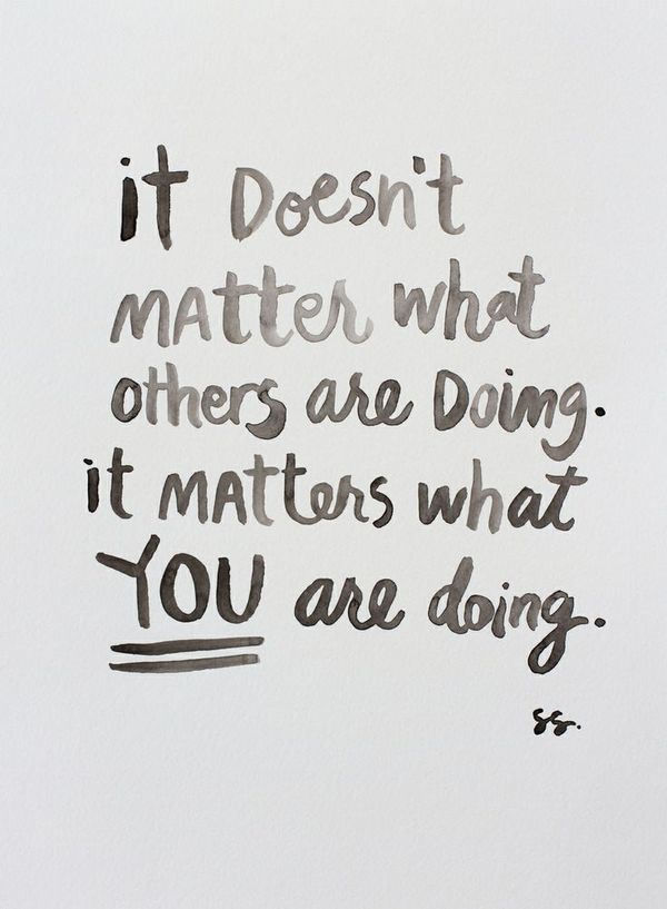 It doesn't matter what others are doing—it matters what you are doing.