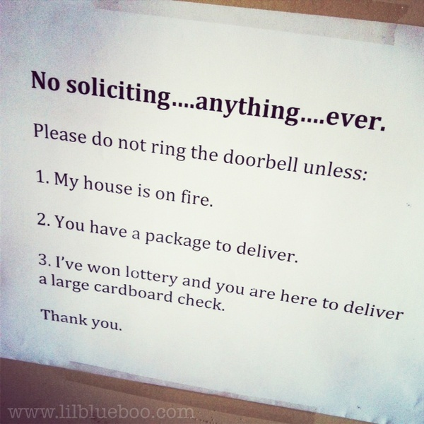 No Soliciting Sign...... Seriously. We have the internet. I'll find you if I need what you're selling. agreed!! especially with a newborn, Be forewarned...dude that sells steaks outta your van...I will hunt you down next time you show up!!