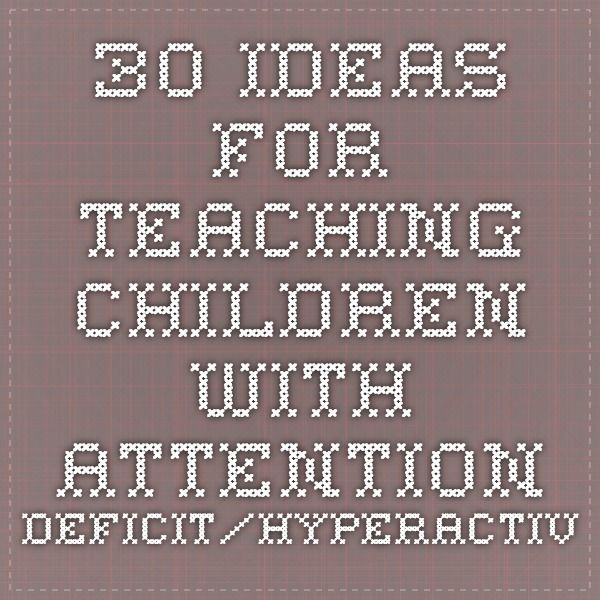 30 Ideas for Teaching Children with Attention-Deficit/Hyperactivity Disorder by Leah Davies, M.Ed.