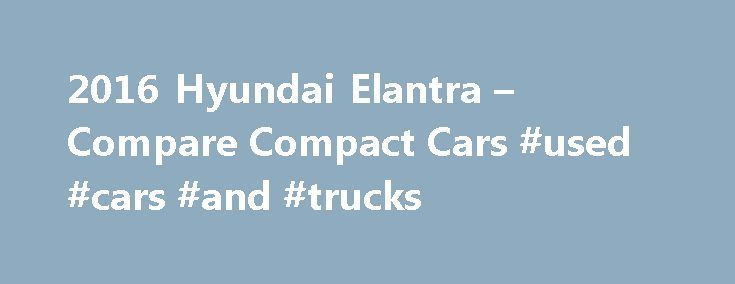 2016 Hyundai Elantra – Compare Compact Cars #used #cars #and #trucks http://car.remmont.com/2016-hyundai-elantra-compare-compact-cars-used-cars-and-trucks/  #car comparison # $3,000 Cash Back available on all 2016 Hyundai Elantra vehicles purchased from dealer stock between December 1, 2015 and January 5, 2016. Offer includes the application of $2,500 Retail Bonus Cash and $500 Competitive Owner Coupon. $2,000 Off offer includes the application of $1,500 HMF Bonus Cash and $500 Competitive…