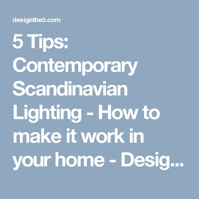 5 Tips: Contemporary Scandinavian Lighting - How to make it work in your home - Design The 5