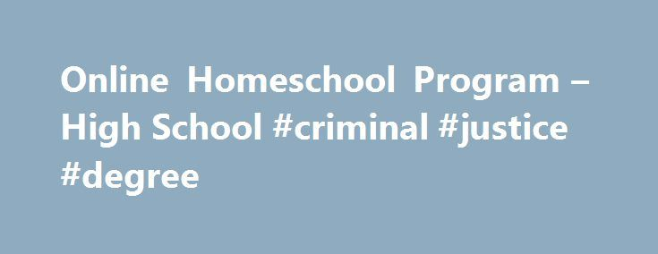 Online Homeschool Program – High School #criminal #justice #degree http://degree.remmont.com/online-homeschool-program-high-school-criminal-justice-degree/  #online schooling # Online Homeschool Program Online Homeschooling for High School Students Whether you are concerned about your child's school environment, you are dissatisfied with the quality of education at their traditional high school, or you simply want to be…