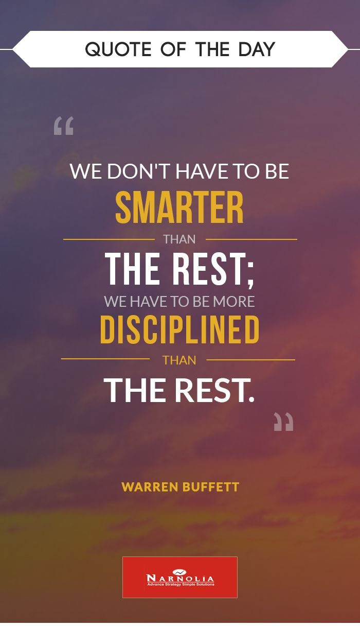 "Quote  of The Day                             ""We don't have to be smarter than the rest; we have to be more disciplined than the rest.""  Warren Buffett"