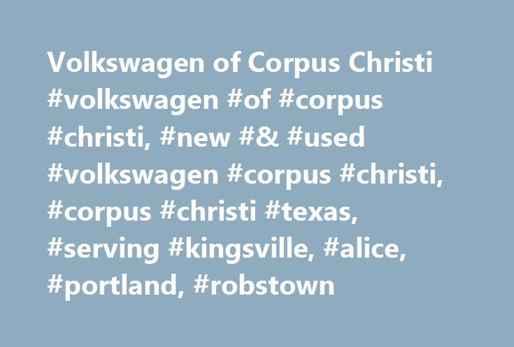 Volkswagen of Corpus Christi #volkswagen #of #corpus #christi, #new #& #used #volkswagen #corpus #christi, #corpus #christi #texas, #serving #kingsville, #alice, #portland, #robstown http://maryland.nef2.com/volkswagen-of-corpus-christi-volkswagen-of-corpus-christi-new-used-volkswagen-corpus-christi-corpus-christi-texas-serving-kingsville-alice-portland-robstown/  # Welcome to Volkswagen of Corpus Christi From Getting on the Road to Staying There, You'll Love Your Volkswagen of Corpus…