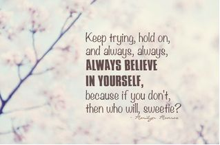 Keep trying hold on and always, always, always believe in yourself, because if you don't then who will, sweetie?