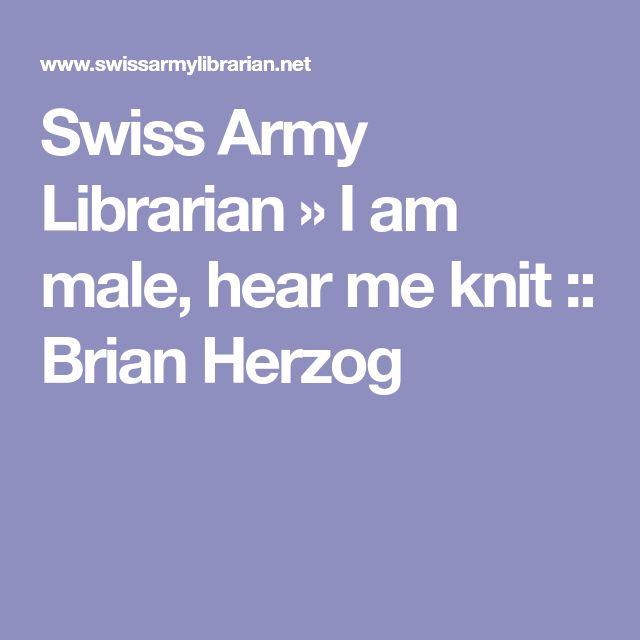 Swiss Army Librarian » I am male, hear me knit :: Brian Herzog